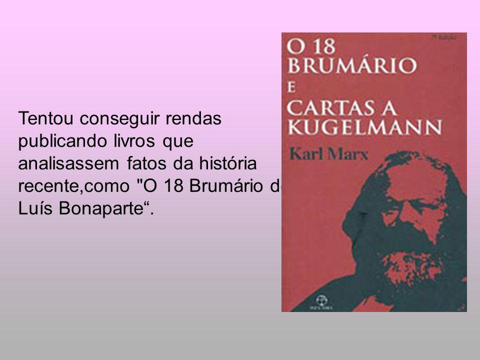 Tentou conseguir rendas publicando livros que analisassem fatos da história recente,como O 18 Brumário de Luís Bonaparte .