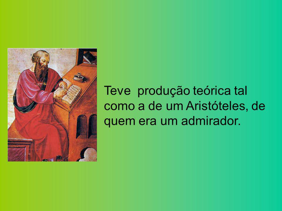Teve produção teórica tal como a de um Aristóteles, de quem era um admirador.