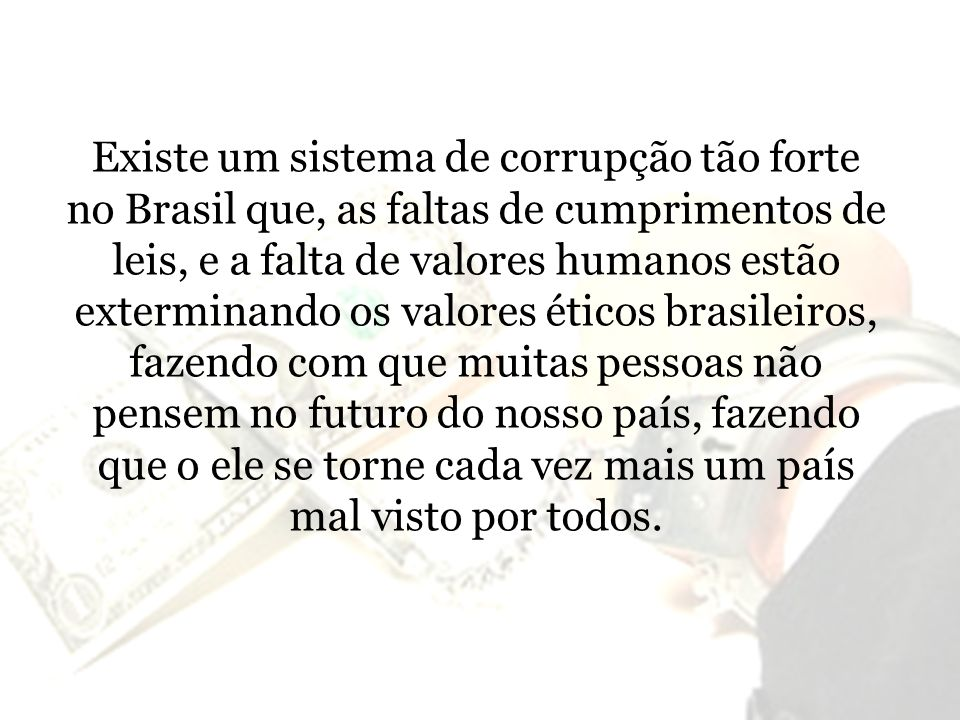 Existe um sistema de corrupção tão forte no Brasil que, as faltas de cumprimentos de leis, e a falta de valores humanos estão exterminando os valores éticos brasileiros, fazendo com que muitas pessoas não pensem no futuro do nosso país, fazendo que o ele se torne cada vez mais um país mal visto por todos.