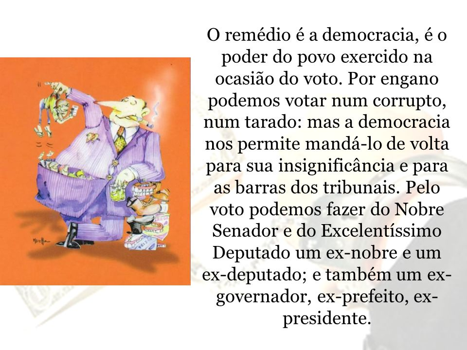 O remédio é a democracia, é o poder do povo exercido na ocasião do voto.
