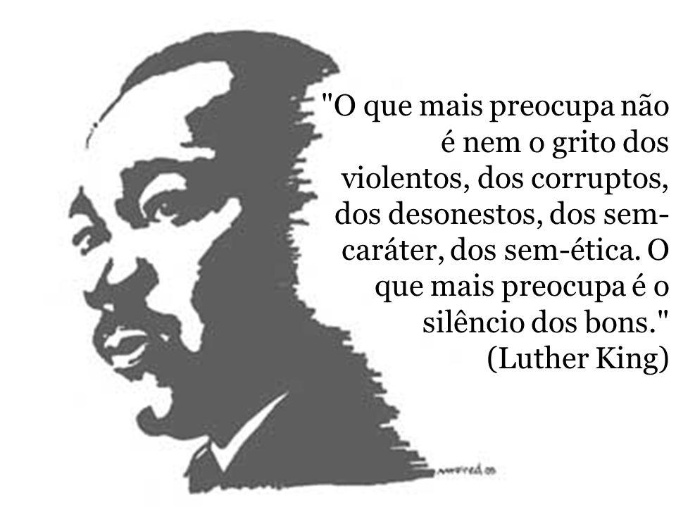 O que mais preocupa não é nem o grito dos violentos, dos corruptos, dos desonestos, dos sem-caráter, dos sem-ética.