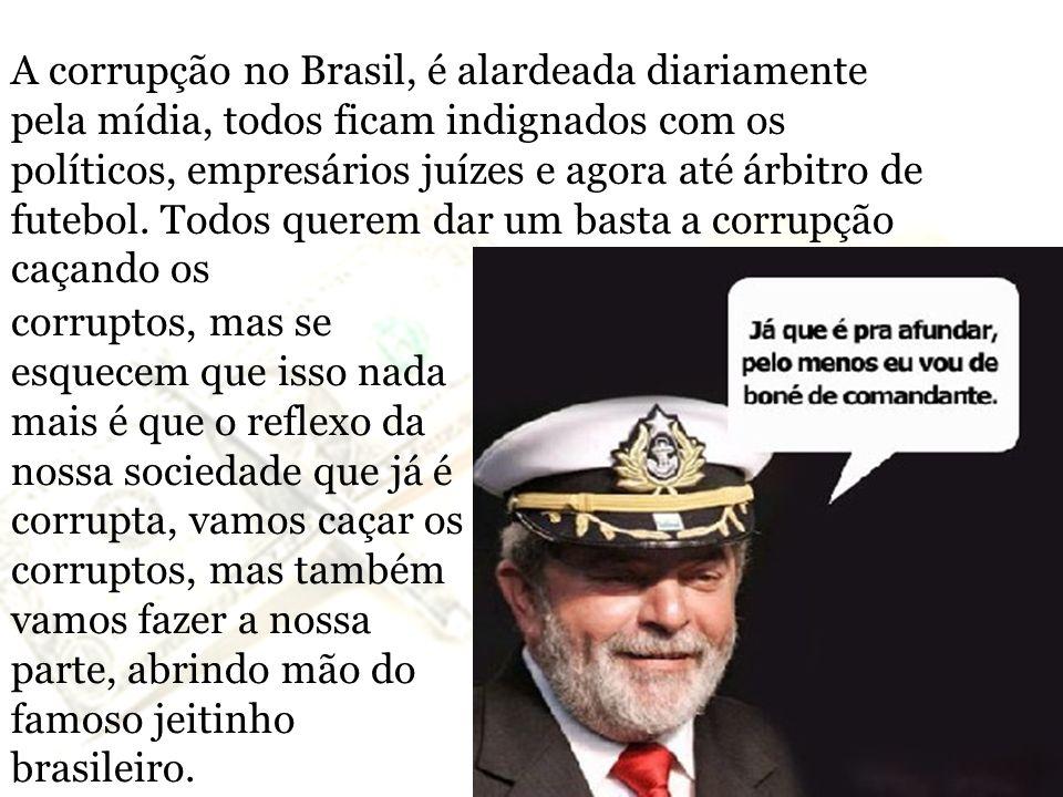 A corrupção no Brasil, é alardeada diariamente pela mídia, todos ficam indignados com os políticos, empresários juízes e agora até árbitro de futebol. Todos querem dar um basta a corrupção caçando os