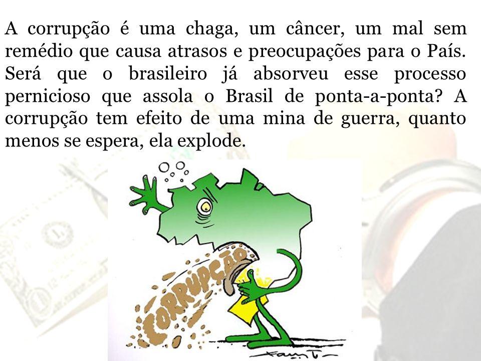 A corrupção é uma chaga, um câncer, um mal sem remédio que causa atrasos e preocupações para o País.