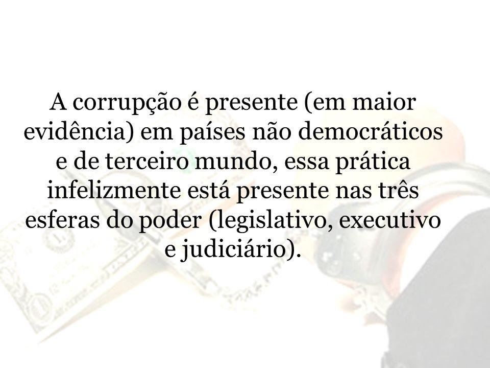 A corrupção é presente (em maior evidência) em países não democráticos e de terceiro mundo, essa prática infelizmente está presente nas três esferas do poder (legislativo, executivo e judiciário).