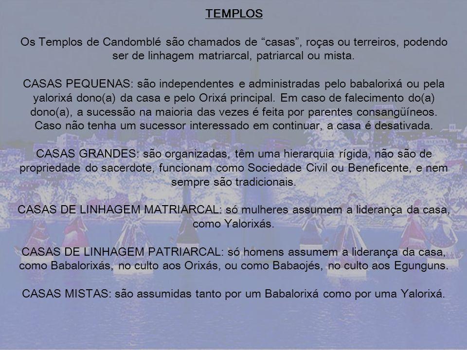 TEMPLOS Os Templos de Candomblé são chamados de casas , roças ou terreiros, podendo ser de linhagem matriarcal, patriarcal ou mista.