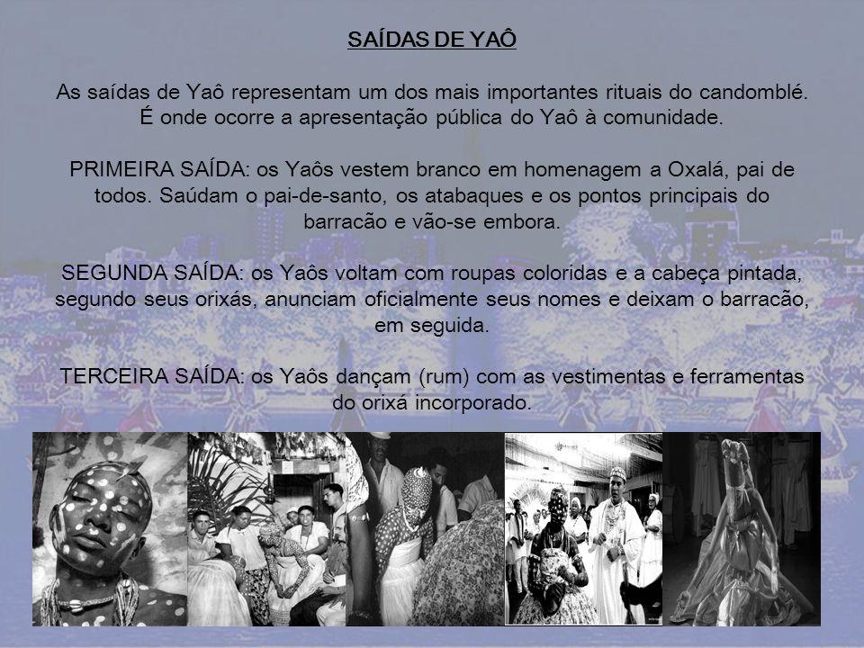 SAÍDAS DE YAÔ As saídas de Yaô representam um dos mais importantes rituais do candomblé. É onde ocorre a apresentação pública do Yaô à comunidade.