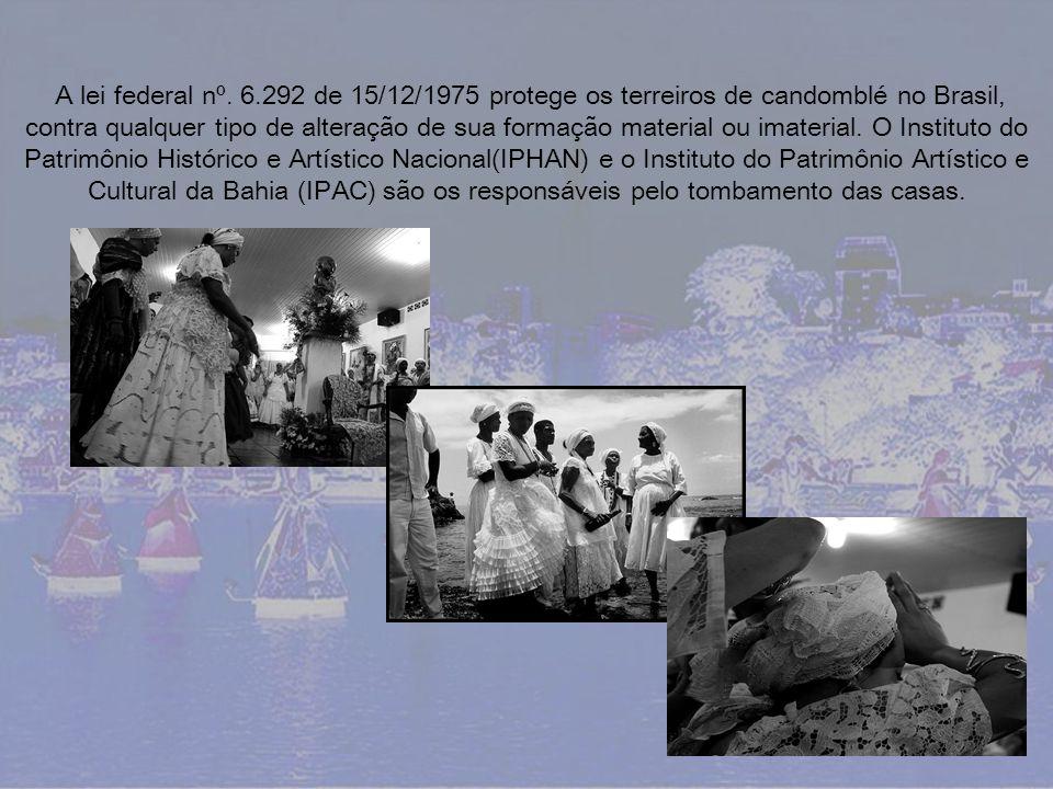 A lei federal nº. 6.292 de 15/12/1975 protege os terreiros de candomblé no Brasil, contra qualquer tipo de alteração de sua formação material ou imaterial. O Instituto do Patrimônio Histórico e Artístico Nacional(IPHAN) e o Instituto do Patrimônio Artístico e Cultural da Bahia (IPAC) são os responsáveis pelo tombamento das casas.