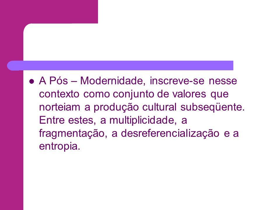 A Pós – Modernidade, inscreve-se nesse contexto como conjunto de valores que norteiam a produção cultural subseqüente.