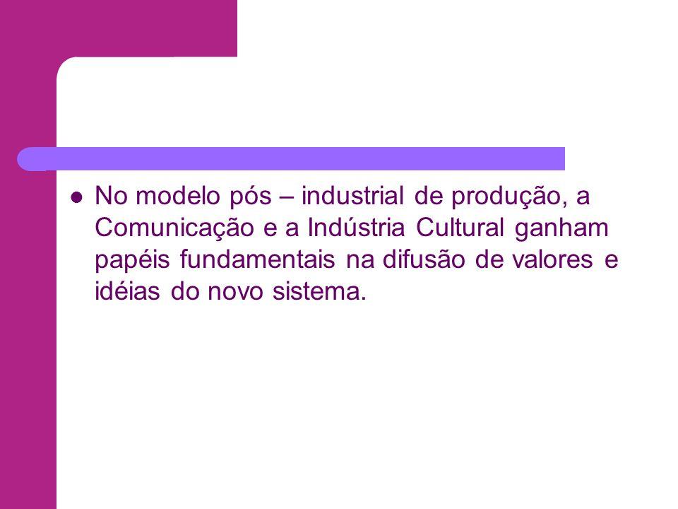 No modelo pós – industrial de produção, a Comunicação e a Indústria Cultural ganham papéis fundamentais na difusão de valores e idéias do novo sistema.