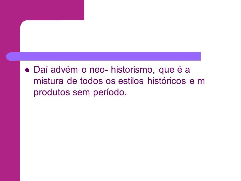 Daí advém o neo- historismo, que é a mistura de todos os estilos históricos e m produtos sem período.