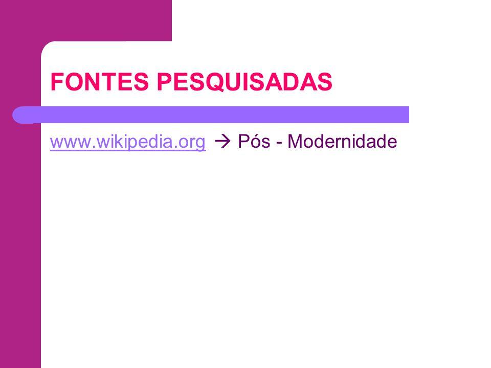 FONTES PESQUISADAS www.wikipedia.org  Pós - Modernidade