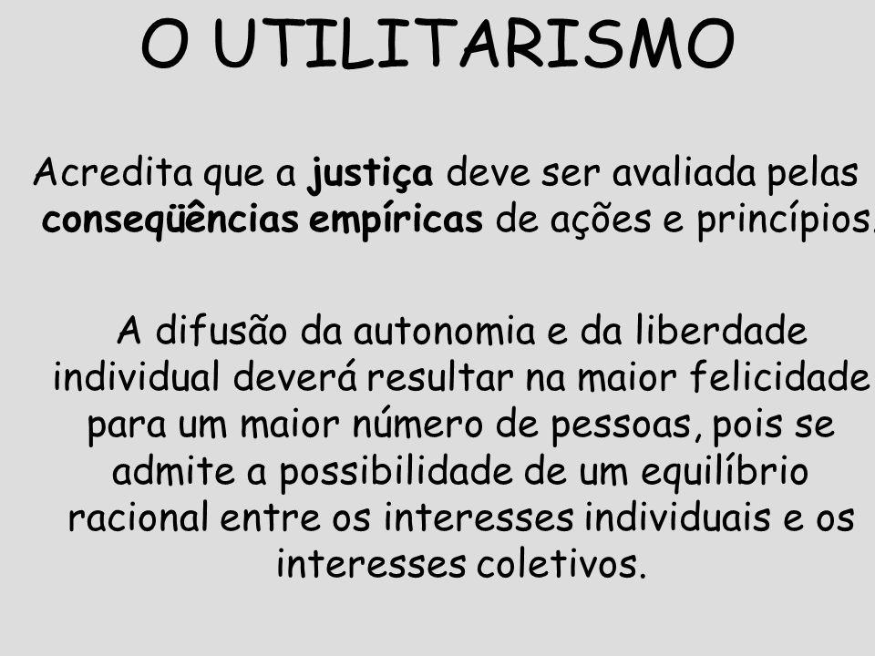 O UTILITARISMO Acredita que a justiça deve ser avaliada pelas conseqüências empíricas de ações e princípios.