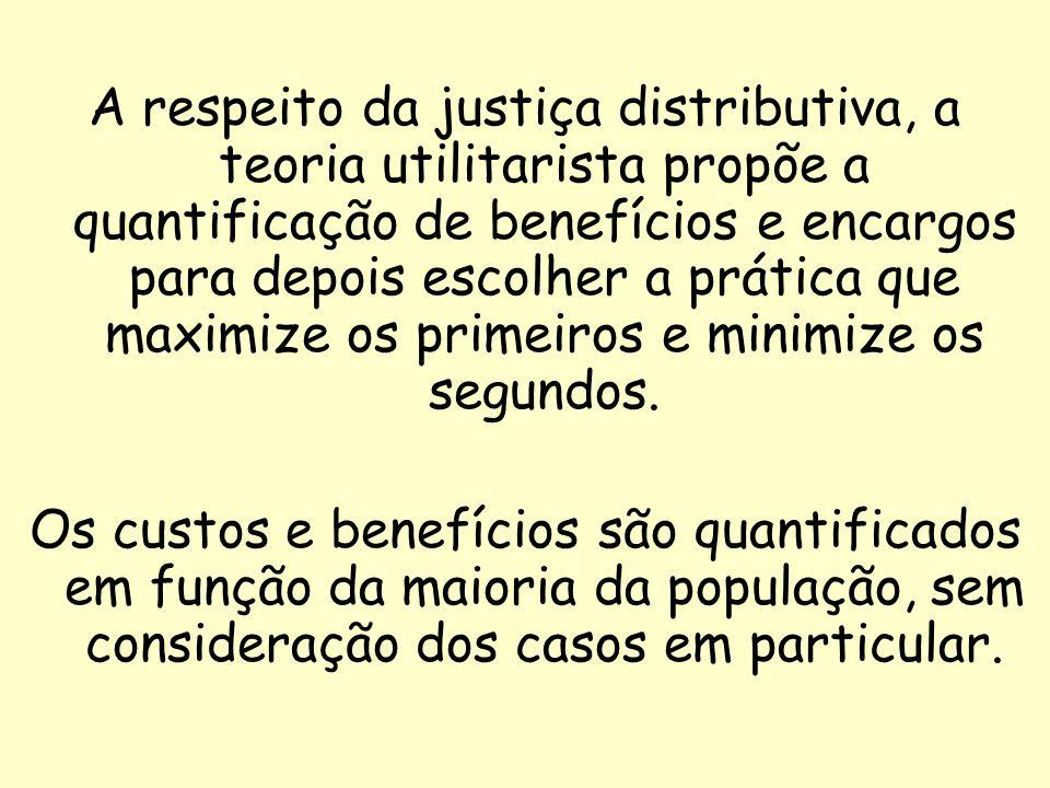 A respeito da justiça distributiva, a teoria utilitarista propõe a quantificação de benefícios e encargos para depois escolher a prática que maximize os primeiros e minimize os segundos.