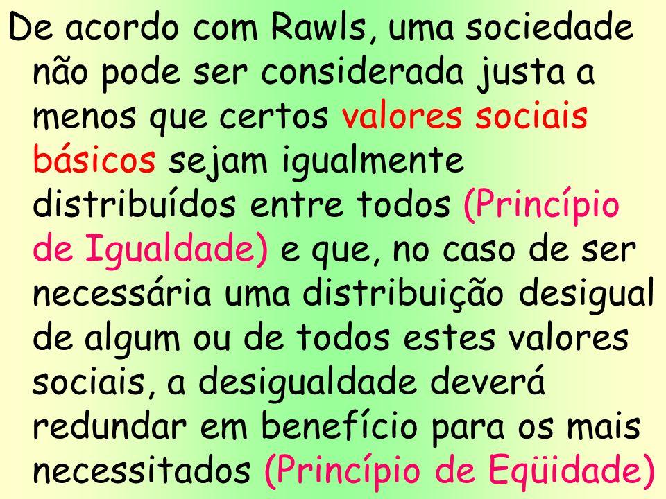 De acordo com Rawls, uma sociedade não pode ser considerada justa a menos que certos valores sociais básicos sejam igualmente distribuídos entre todos (Princípio de Igualdade) e que, no caso de ser necessária uma distribuição desigual de algum ou de todos estes valores sociais, a desigualdade deverá redundar em benefício para os mais necessitados (Princípio de Eqüidade)