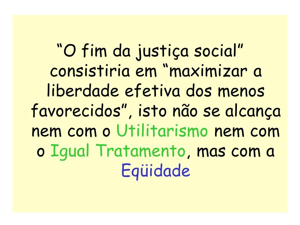 O fim da justiça social consistiria em maximizar a liberdade efetiva dos menos favorecidos , isto não se alcança nem com o Utilitarismo nem com o Igual Tratamento, mas com a Eqüidade