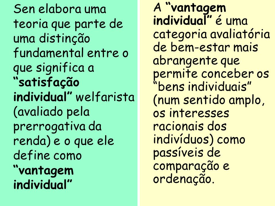 Sen elabora uma teoria que parte de uma distinção fundamental entre o que significa a satisfação individual welfarista (avaliado pela prerrogativa da renda) e o que ele define como vantagem individual