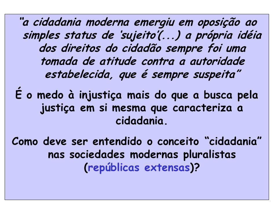 a cidadania moderna emergiu em oposição ao simples status de 'sujeito'(...) a própria idéia dos direitos do cidadão sempre foi uma tomada de atitude contra a autoridade estabelecida, que é sempre suspeita