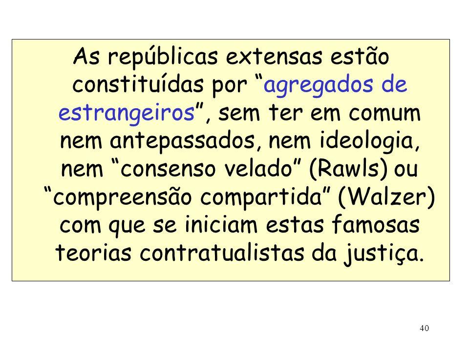As repúblicas extensas estão constituídas por agregados de estrangeiros , sem ter em comum nem antepassados, nem ideologia, nem consenso velado (Rawls) ou compreensão compartida (Walzer) com que se iniciam estas famosas teorias contratualistas da justiça.