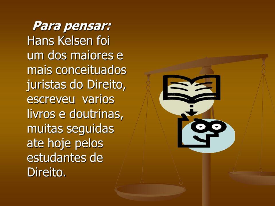 Para pensar: Hans Kelsen foi um dos maiores e mais conceituados juristas do Direito, escreveu varios livros e doutrinas, muitas seguidas ate hoje pelos estudantes de Direito.
