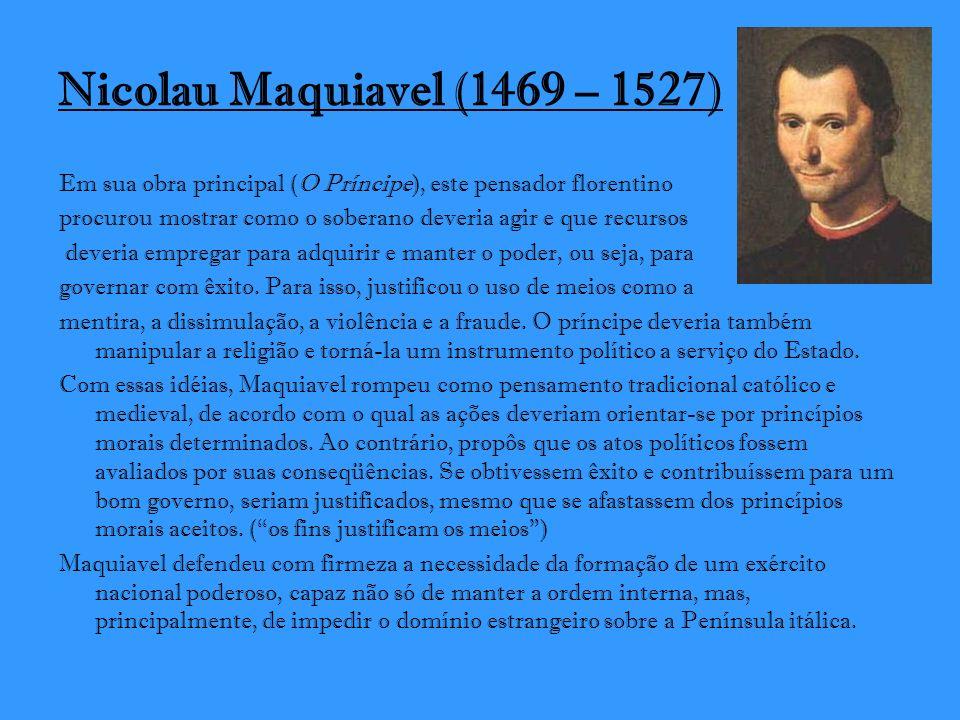 Nicolau Maquiavel (1469 – 1527) Em sua obra principal (O Príncipe), este pensador florentino.