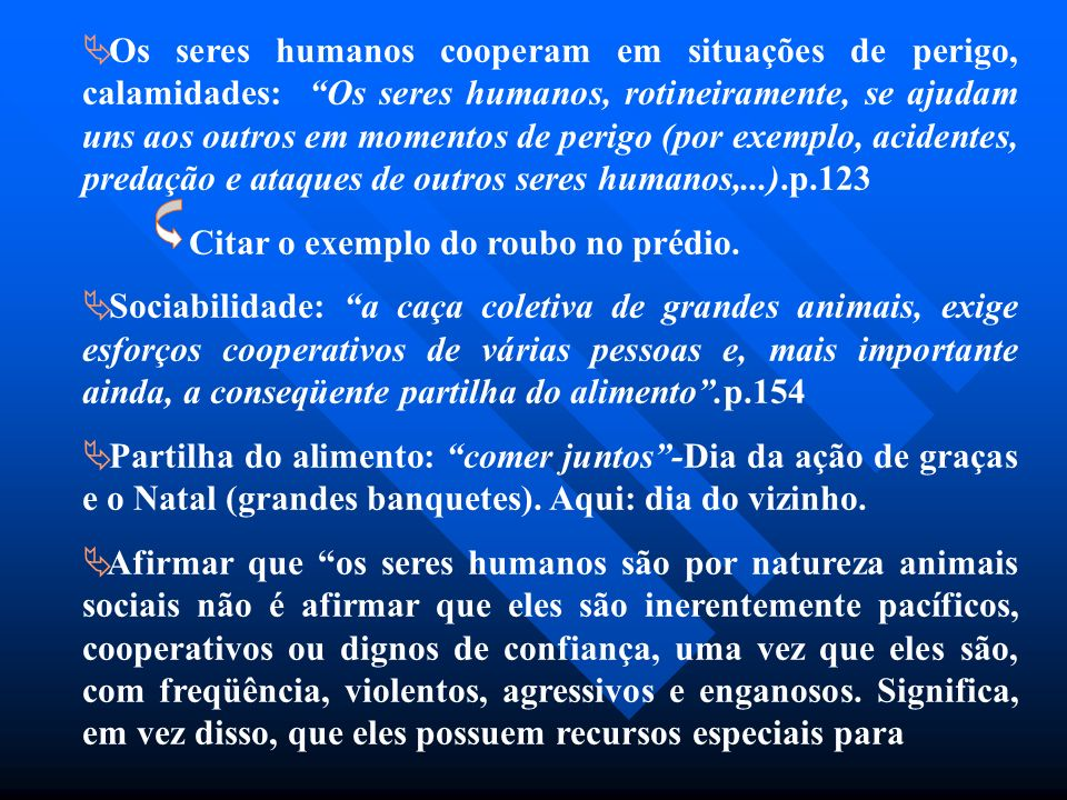 Os seres humanos cooperam em situações de perigo, calamidades: Os seres humanos, rotineiramente, se ajudam uns aos outros em momentos de perigo (por exemplo, acidentes, predação e ataques de outros seres humanos,...).p.123