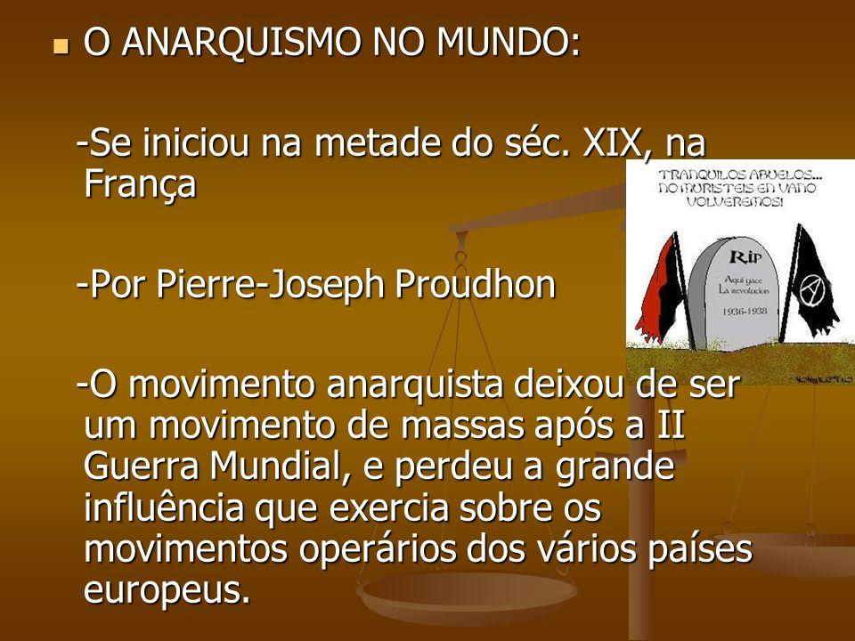 O ANARQUISMO NO MUNDO: -Se iniciou na metade do séc. XIX, na França. -Por Pierre-Joseph Proudhon.