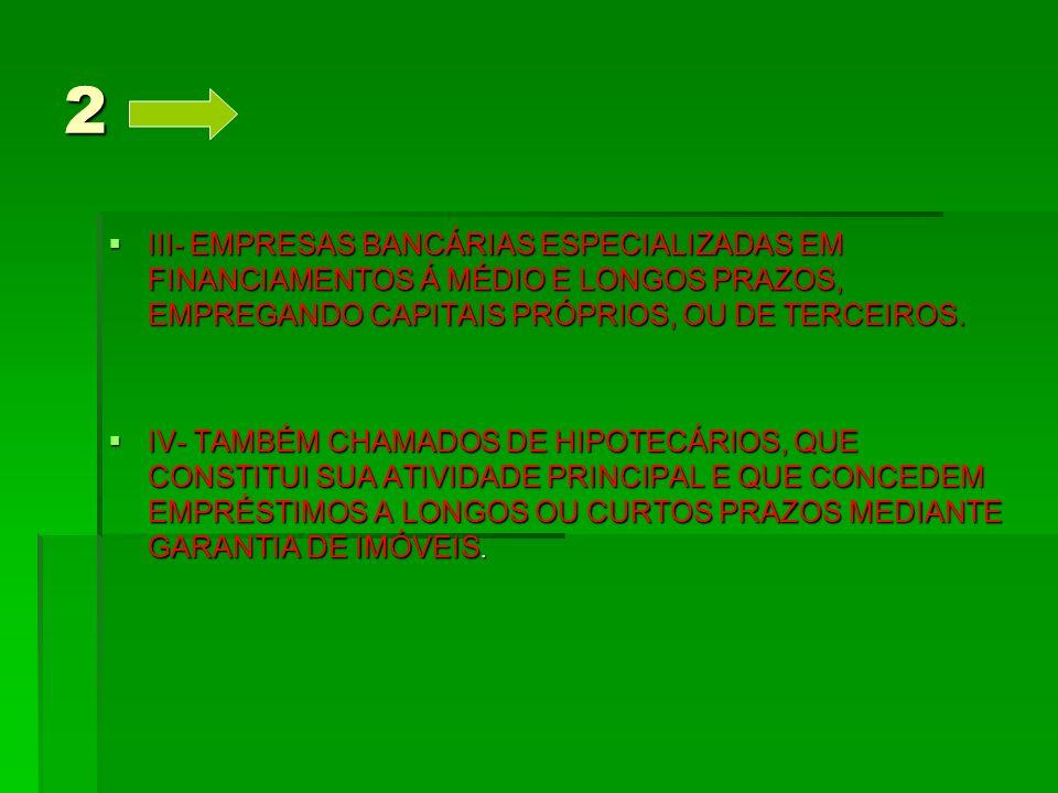 2 III- EMPRESAS BANCÁRIAS ESPECIALIZADAS EM FINANCIAMENTOS Á MÉDIO E LONGOS PRAZOS, EMPREGANDO CAPITAIS PRÓPRIOS, OU DE TERCEIROS.