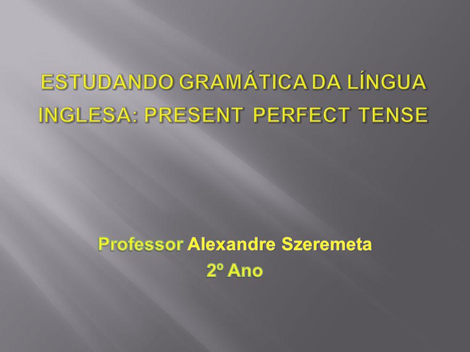ESTUDANDO GRAMÁTICA DA LÍNGUA INGLESA: PRESENT PERFECT TENSE