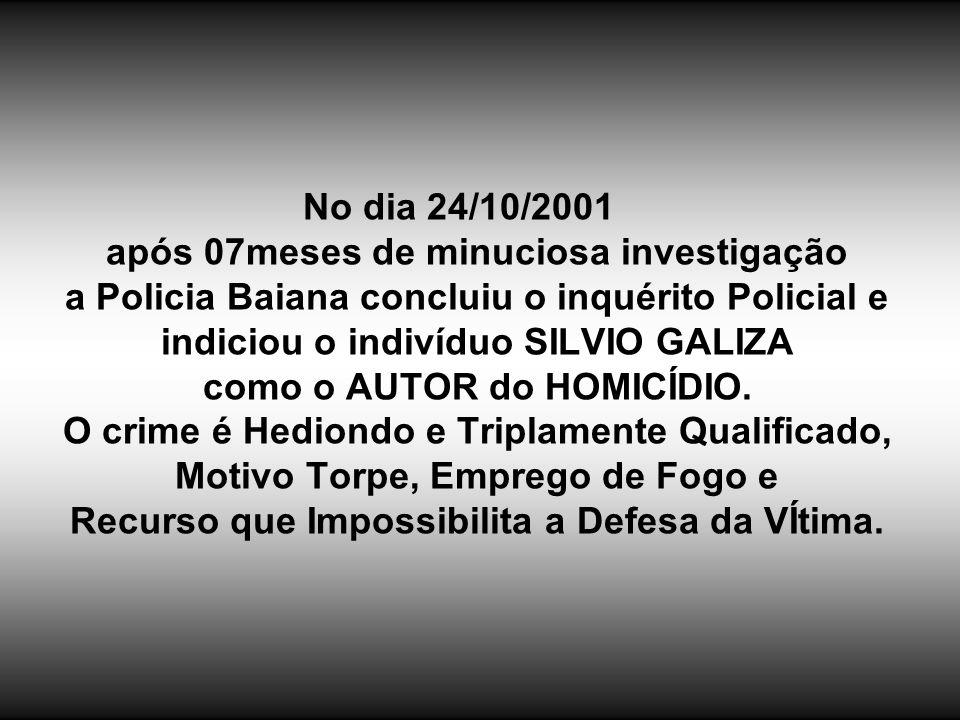 No dia 24/10/2001 após 07meses de minuciosa investigação a Policia Baiana concluiu o inquérito Policial e indiciou o indivíduo SILVIO GALIZA como o AUTOR do HOMICÍDIO.