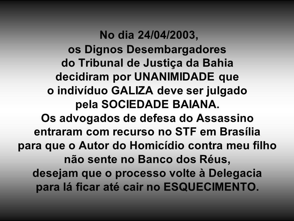 No dia 24/04/2003, os Dignos Desembargadores do Tribunal de Justiça da Bahia decidiram por UNANIMIDADE que o indivíduo GALIZA deve ser julgado pela SOCIEDADE BAIANA.