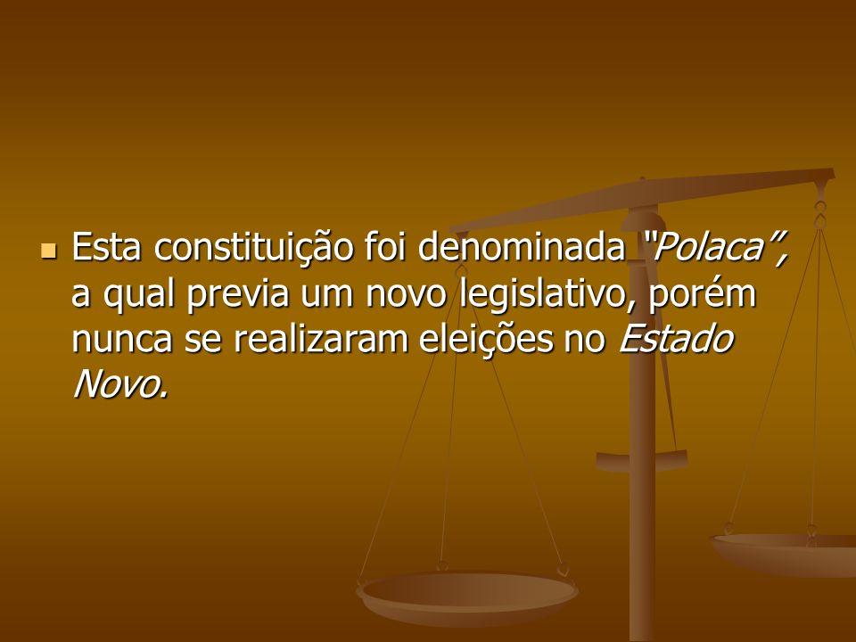 Esta constituição foi denominada Polaca , a qual previa um novo legislativo, porém nunca se realizaram eleições no Estado Novo.