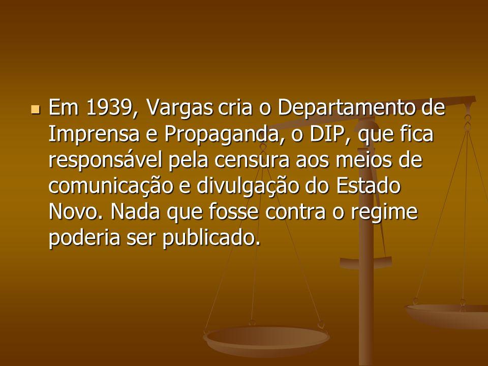 Em 1939, Vargas cria o Departamento de Imprensa e Propaganda, o DIP, que fica responsável pela censura aos meios de comunicação e divulgação do Estado Novo.