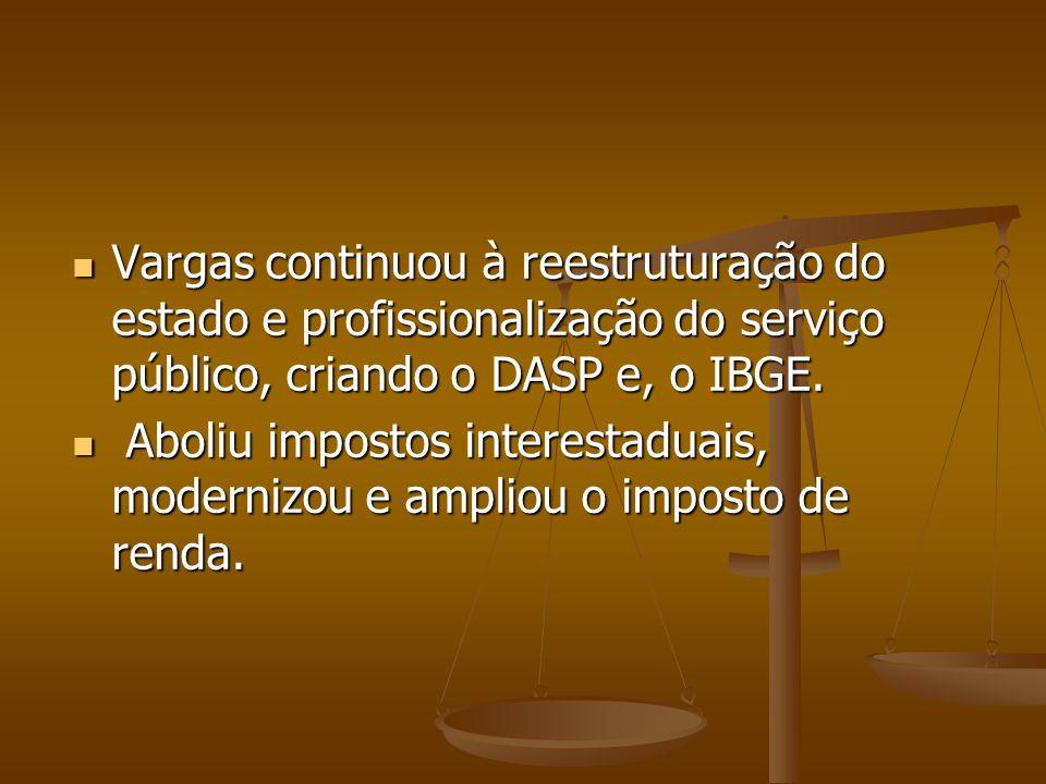 Vargas continuou à reestruturação do estado e profissionalização do serviço público, criando o DASP e, o IBGE.