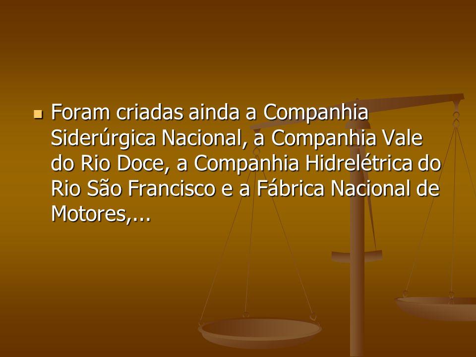 Foram criadas ainda a Companhia Siderúrgica Nacional, a Companhia Vale do Rio Doce, a Companhia Hidrelétrica do Rio São Francisco e a Fábrica Nacional de Motores,...