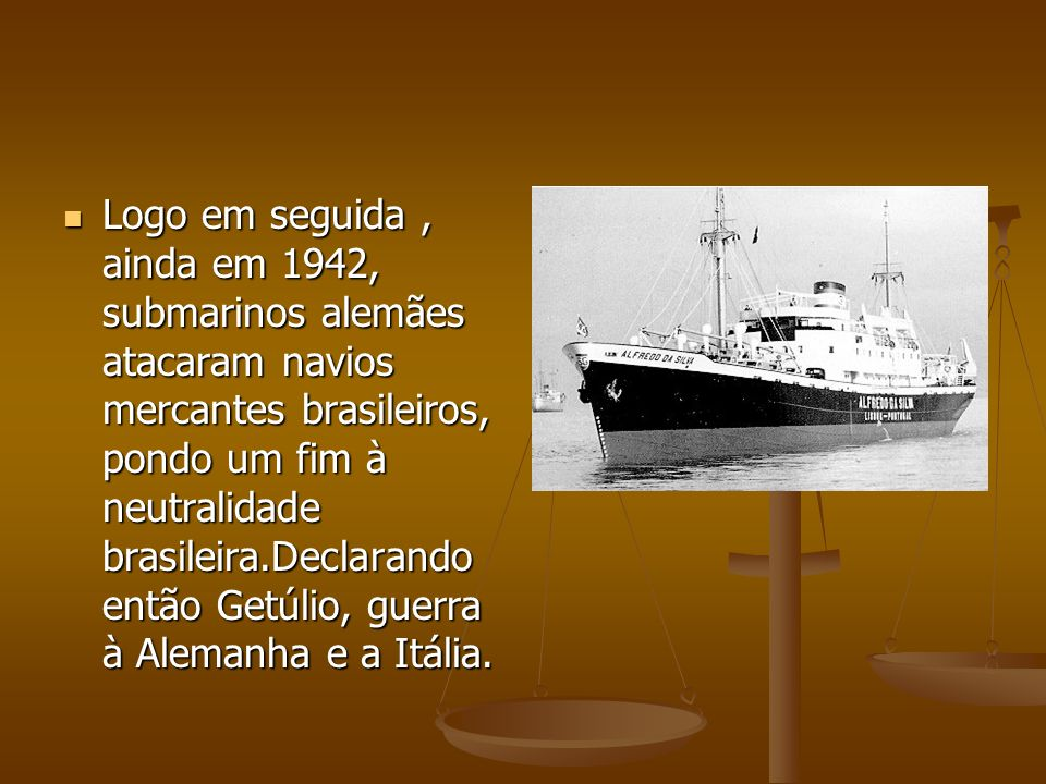 Logo em seguida , ainda em 1942, submarinos alemães atacaram navios mercantes brasileiros, pondo um fim à neutralidade brasileira.Declarando então Getúlio, guerra à Alemanha e a Itália.