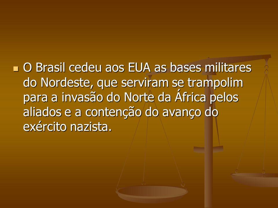 O Brasil cedeu aos EUA as bases militares do Nordeste, que serviram se trampolim para a invasão do Norte da África pelos aliados e a contenção do avanço do exército nazista.