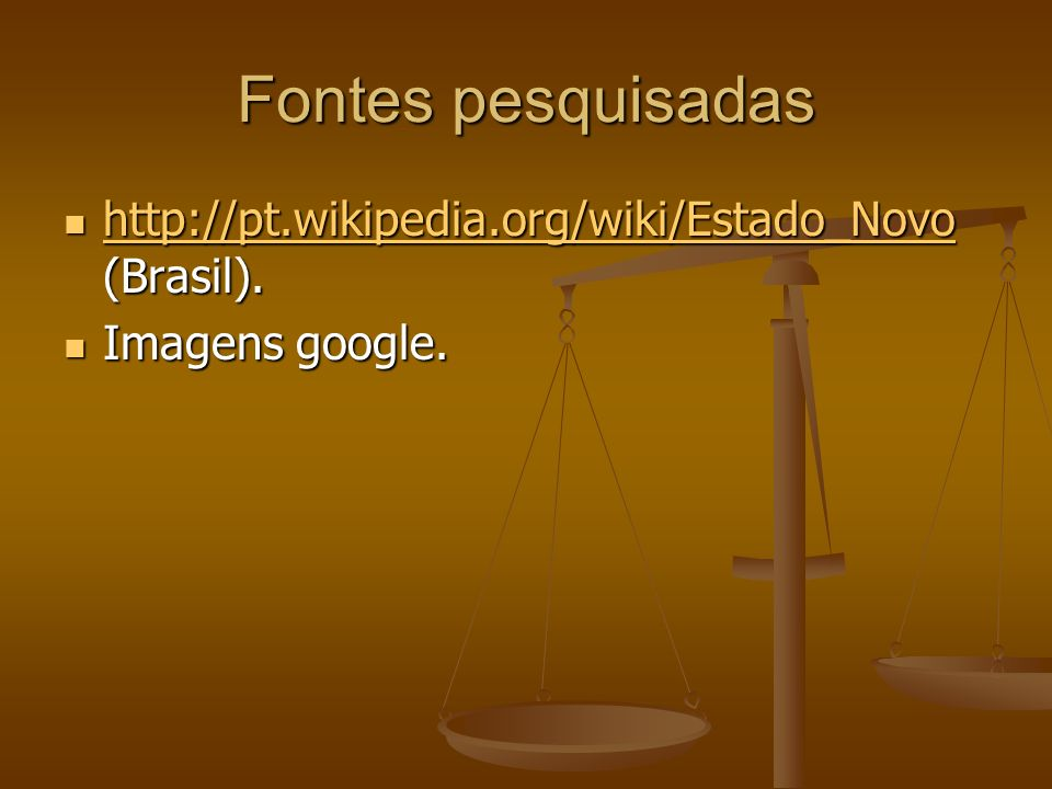 Fontes pesquisadas http://pt.wikipedia.org/wiki/Estado_Novo (Brasil).