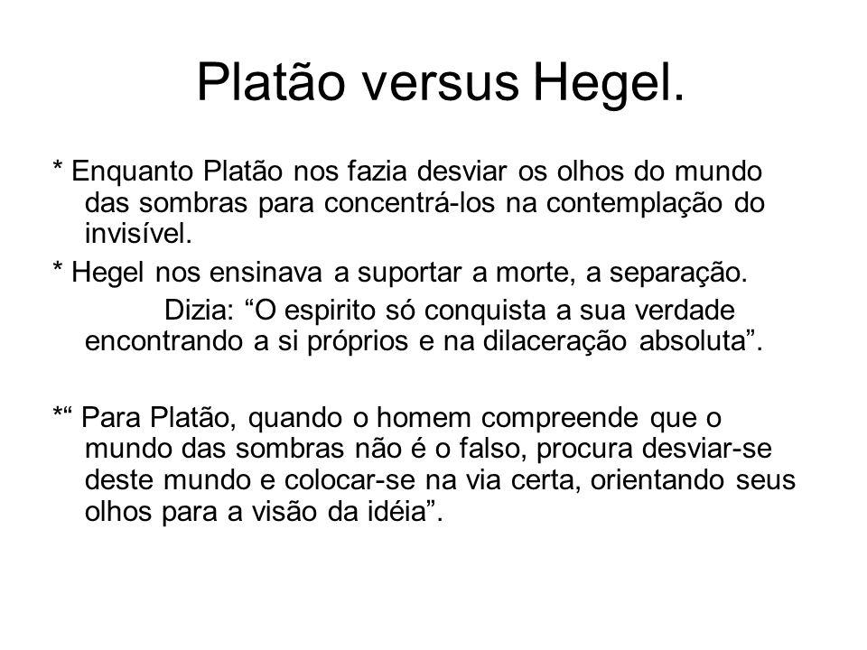 Platão versus Hegel.* Enquanto Platão nos fazia desviar os olhos do mundo das sombras para concentrá-los na contemplação do invisível.