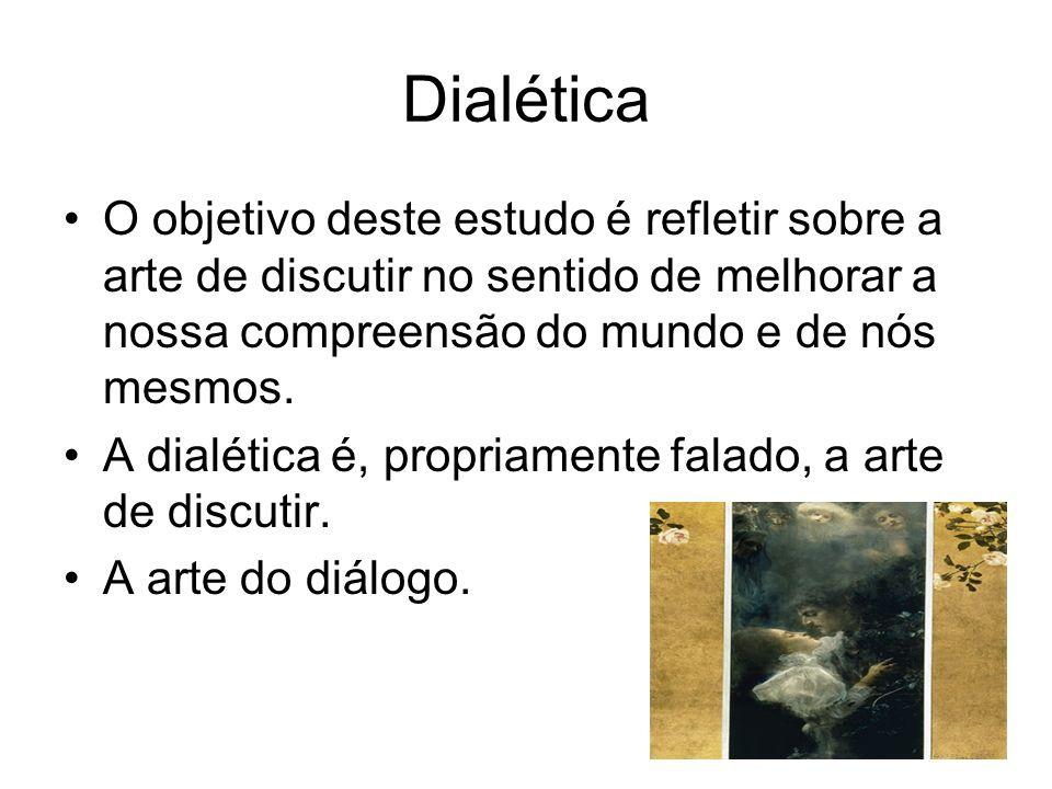 Dialética O objetivo deste estudo é refletir sobre a arte de discutir no sentido de melhorar a nossa compreensão do mundo e de nós mesmos.