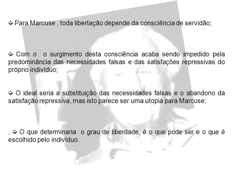 ➭ Para Marcuse , toda libertação depende da consciência de servidão;