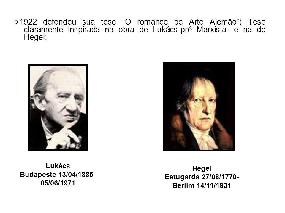 ➭1922 defendeu sua tese O romance de Arte Alemão ( Tese claramente inspirada na obra de Lukács-pré Marxista- e na de Hegel;
