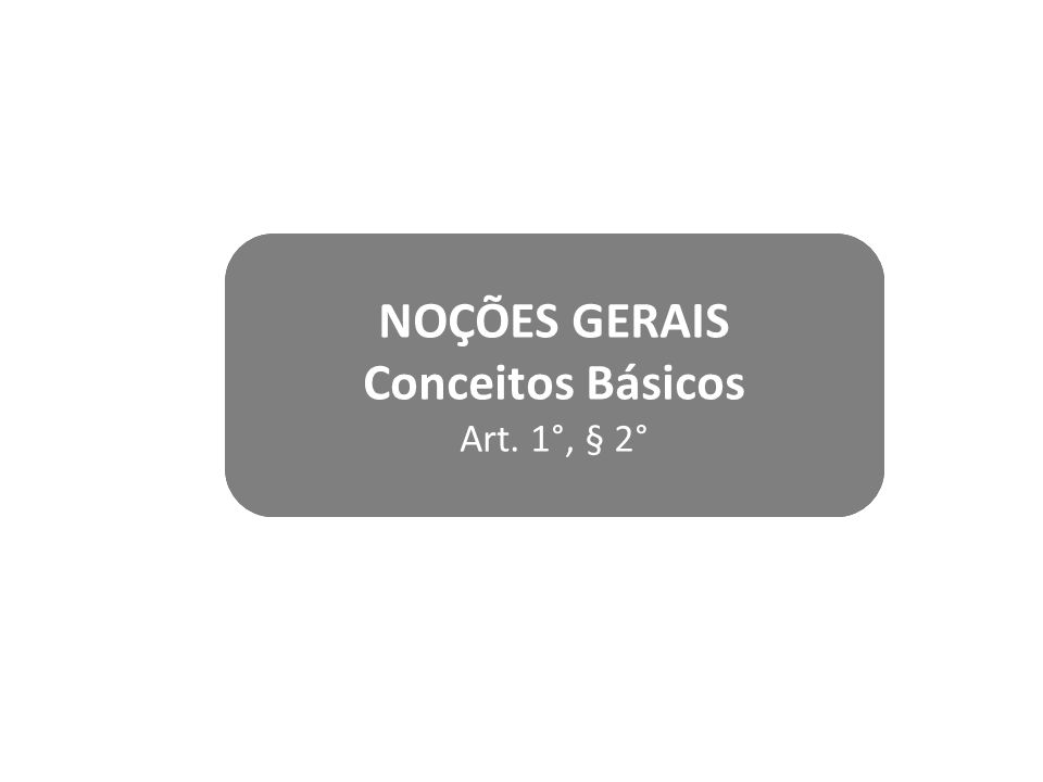 NOÇÕES GERAIS Conceitos Básicos Art. 1°, § 2°