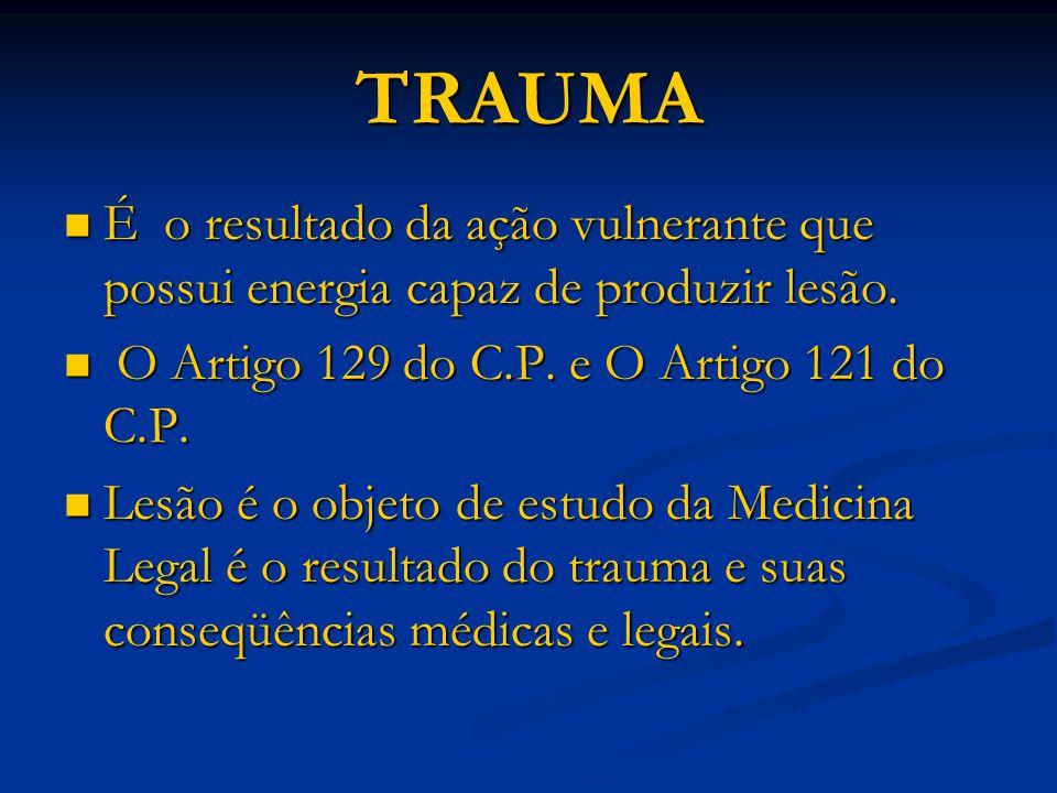 TRAUMA É o resultado da ação vulnerante que possui energia capaz de produzir lesão. O Artigo 129 do C.P. e O Artigo 121 do C.P.