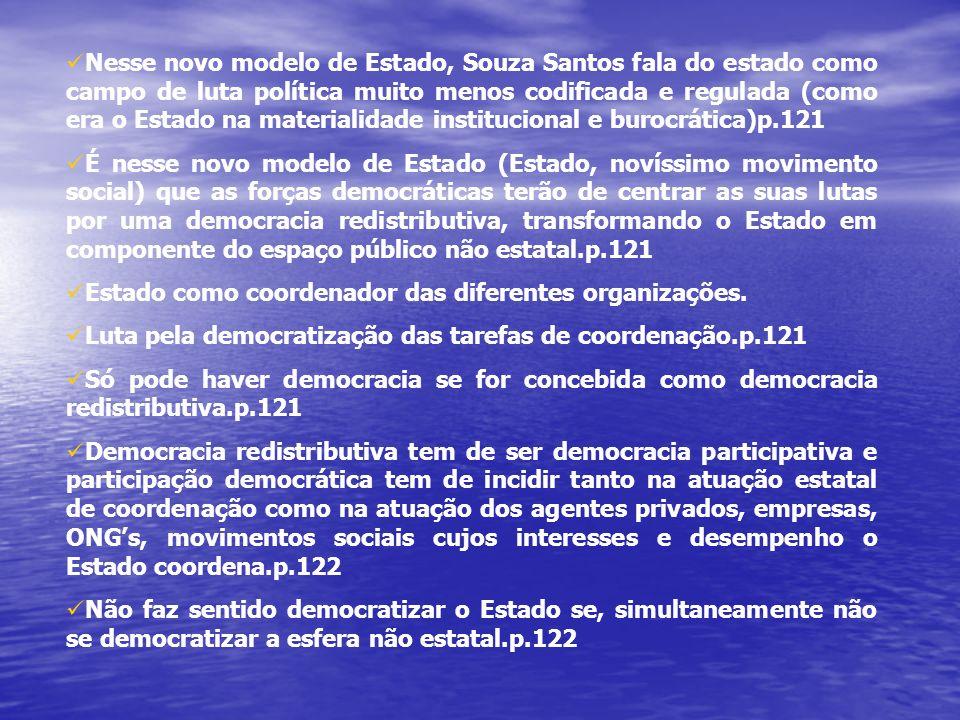 Nesse novo modelo de Estado, Souza Santos fala do estado como campo de luta política muito menos codificada e regulada (como era o Estado na materialidade institucional e burocrática)p.121