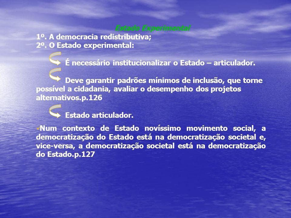 Estado Experimental 1º. A democracia redistributiva; 2º. O Estado experimental: É necessário institucionalizar o Estado – articulador.