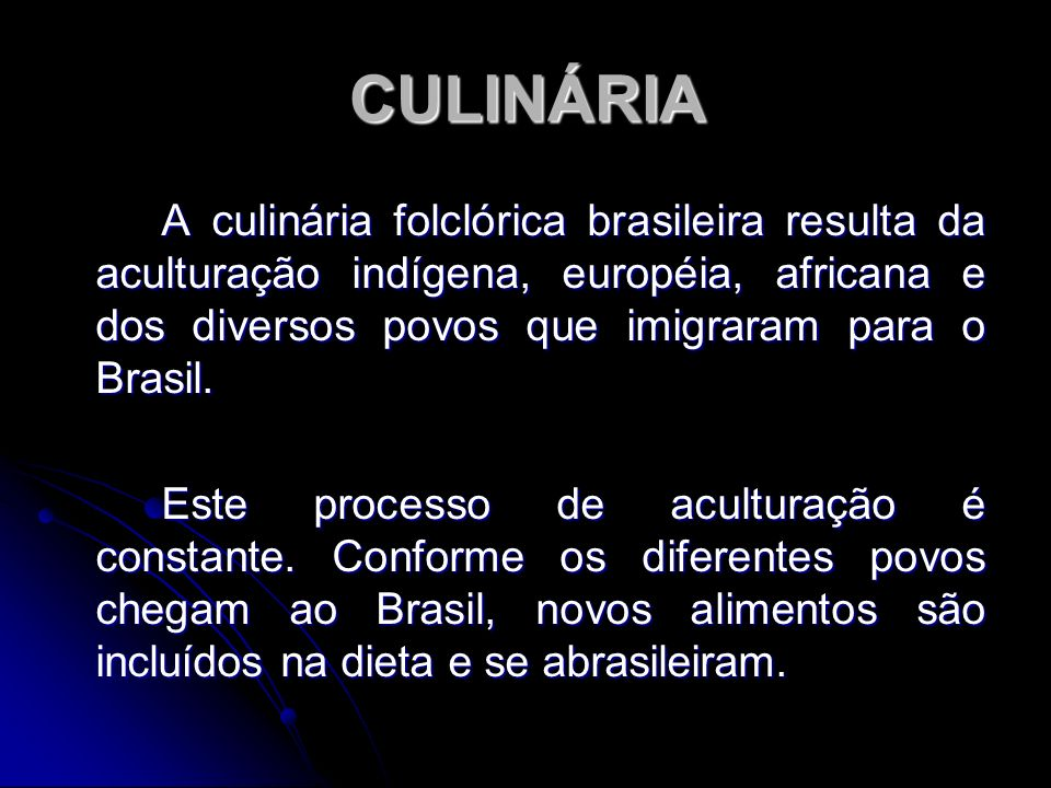 CULINÁRIA A culinária folclórica brasileira resulta da aculturação indígena, européia, africana e dos diversos povos que imigraram para o Brasil.