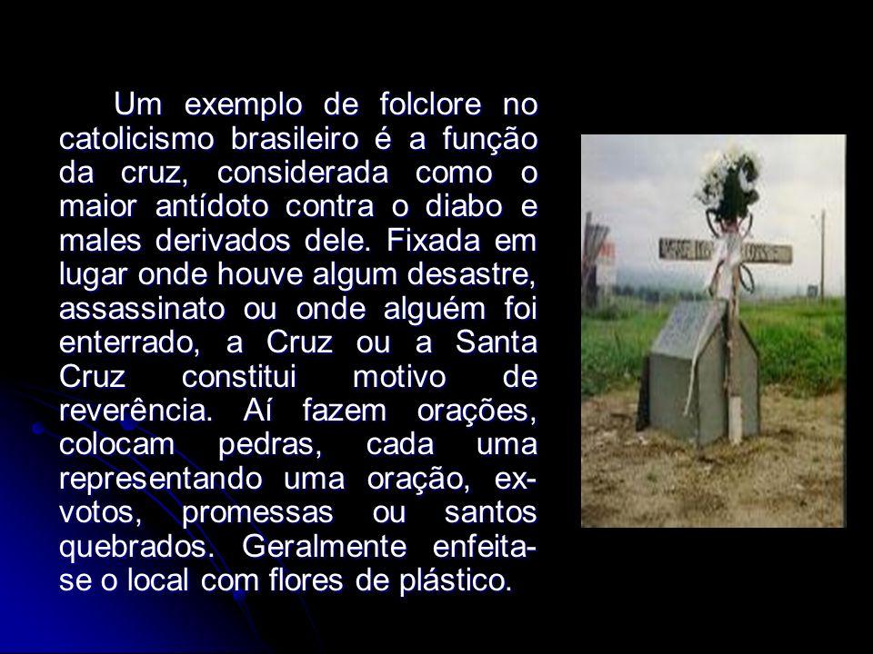 Um exemplo de folclore no catolicismo brasileiro é a função da cruz, considerada como o maior antídoto contra o diabo e males derivados dele.