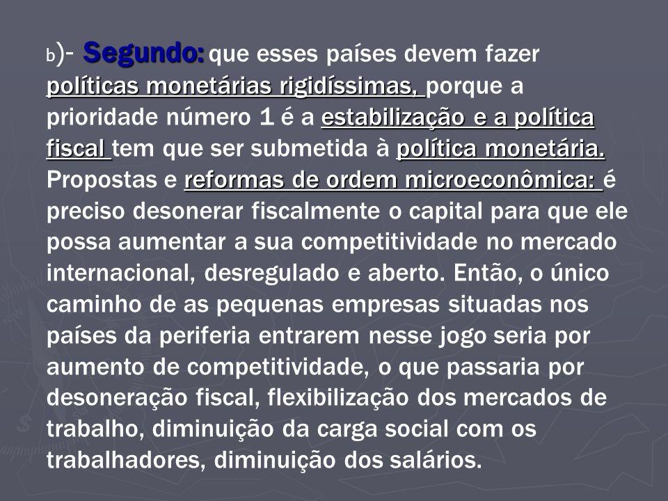 b)- Segundo: que esses países devem fazer políticas monetárias rigidíssimas, porque a prioridade número 1 é a estabilização e a política fiscal tem que ser submetida à política monetária.