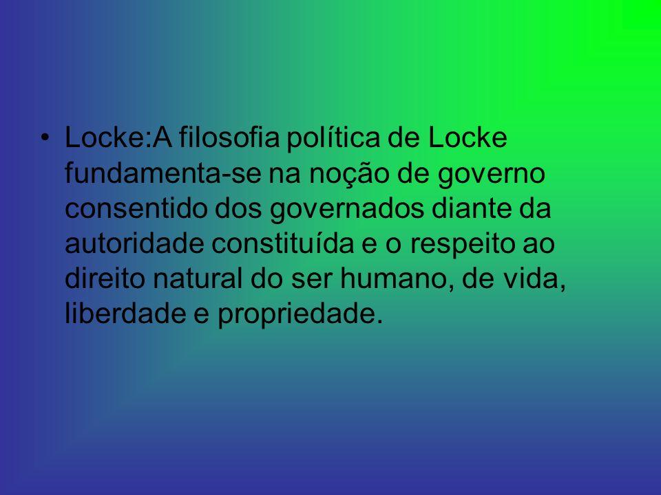Locke:A filosofia política de Locke fundamenta-se na noção de governo consentido dos governados diante da autoridade constituída e o respeito ao direito natural do ser humano, de vida, liberdade e propriedade.