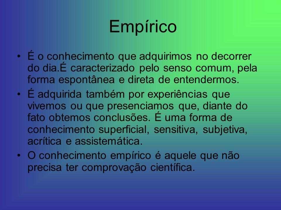 Empírico É o conhecimento que adquirimos no decorrer do dia.É caracterizado pelo senso comum, pela forma espontânea e direta de entendermos.